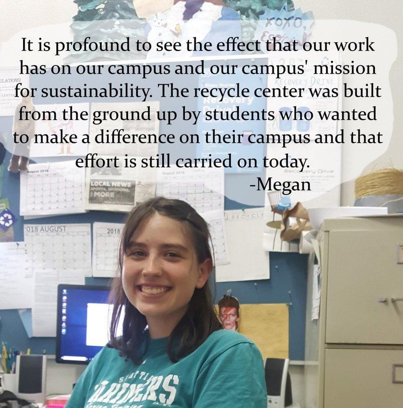 It is profound to see the effect that our work has on our campus and our mission for sustainability. The recycle center was built from the ground up by students who wanted to make a difference on their campus and that effort is carried on today -Megan